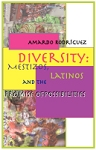 Diversity: Mestizos, Latinos and the Promise of Possibilities.  By Amardo Rodríguez.